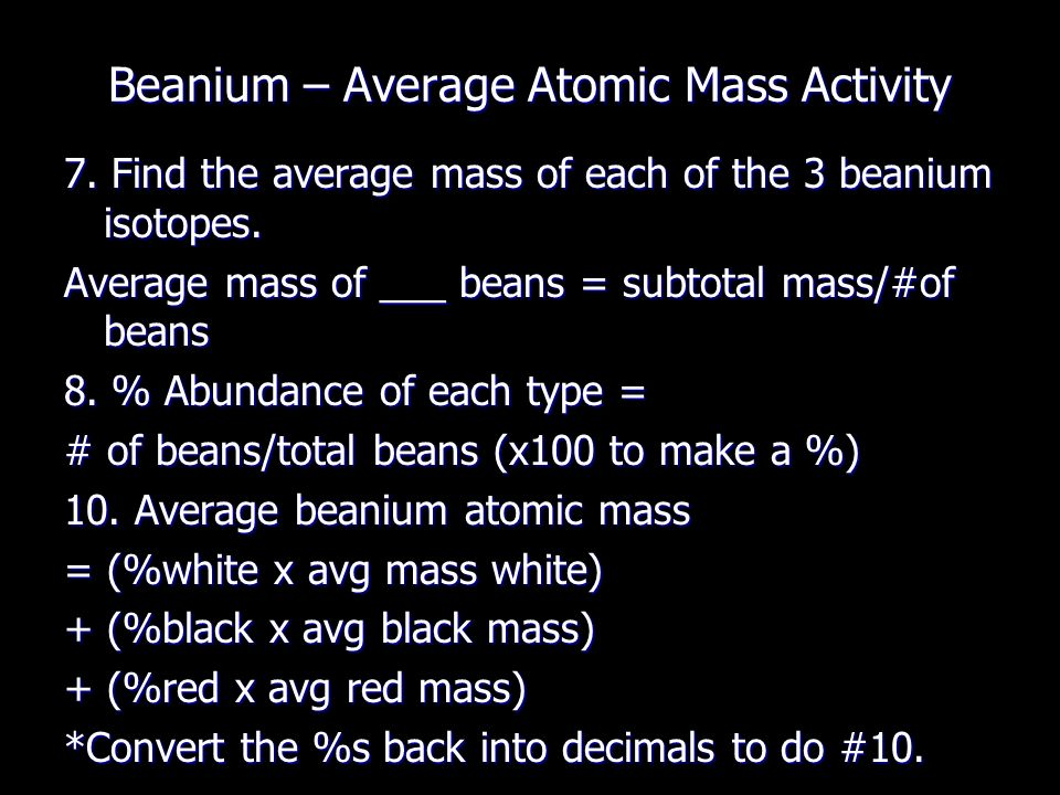 the atomic mass of beanium Average atomic mass beanium lab (teacher notes) psi chemistry objective: the goals of this lab are to: to use the relative masses and relative abundances of the  the atomic mass of beanium based on a concept by kathleen davies problem how is the average mass of isotopes determined.