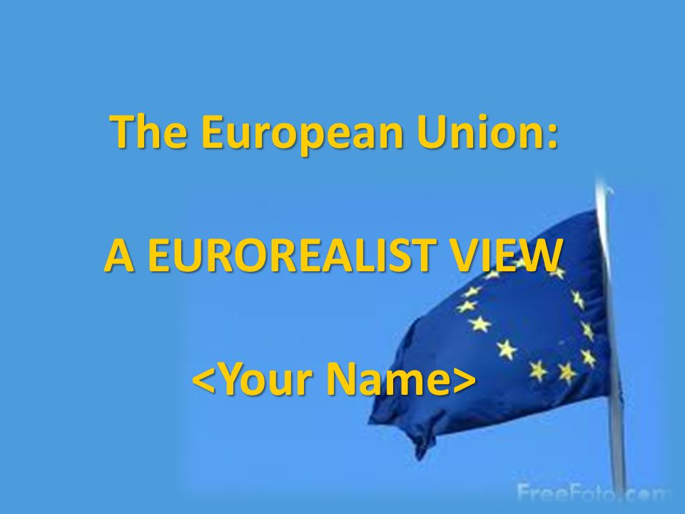 The European Union: A EUROREALIST VIEW <Your Name>