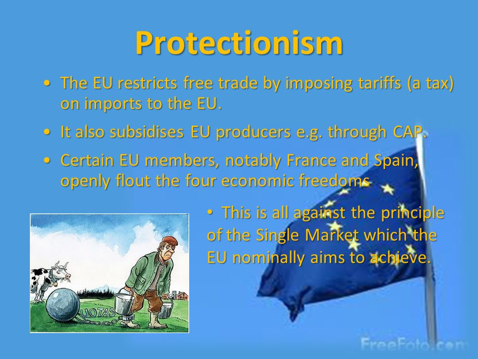 Protectionism The EU restricts free trade by imposing tariffs (a tax) on imports to the EU. It also subsidises EU producers e.g. through CAP.