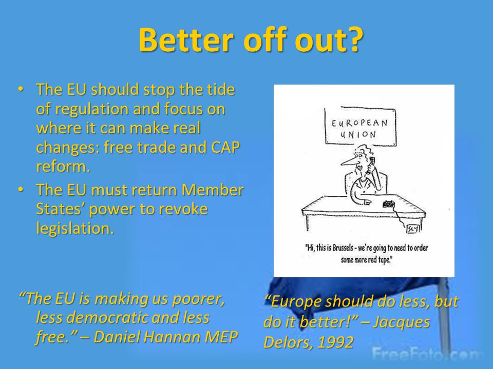 Better off out The EU should stop the tide of regulation and focus on where it can make real changes: free trade and CAP reform.
