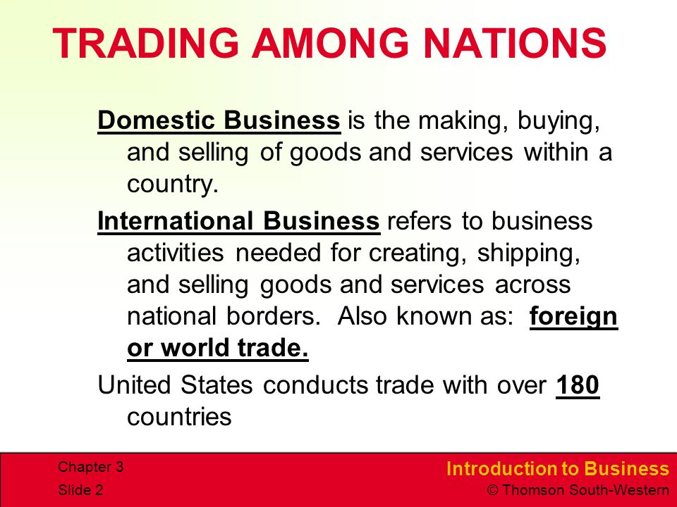 TRADING AMONG NATIONS Domestic Business is the making, buying, and selling of goods and services within a country.