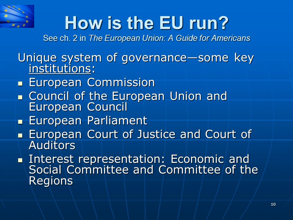 How is the EU run See ch. 2 in The European Union: A Guide for Americans. Unique system of governance—some key institutions: