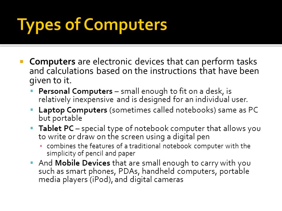 Types of Computers Computers are electronic devices that can perform tasks and calculations based on the instructions that have been given to it.