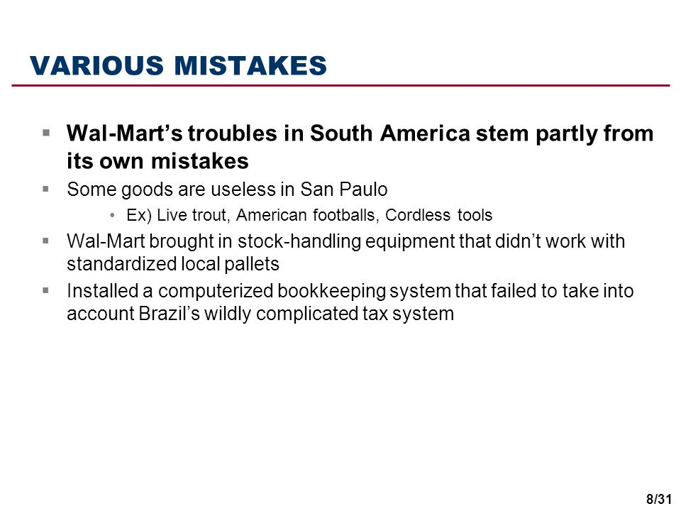VARIOUS MISTAKES Wal-Mart's troubles in South America stem partly from its own mistakes. Some goods are useless in San Paulo.