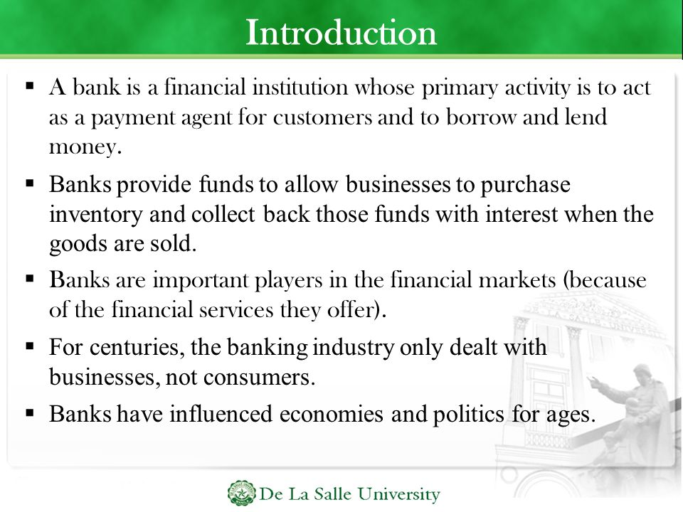 Introduction A bank is a financial institution whose primary activity is to act as a payment agent for customers and to borrow and lend money.