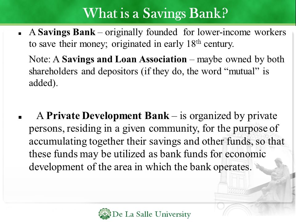 What is a Savings Bank A Savings Bank – originally founded for lower-income workers to save their money; originated in early 18th century.