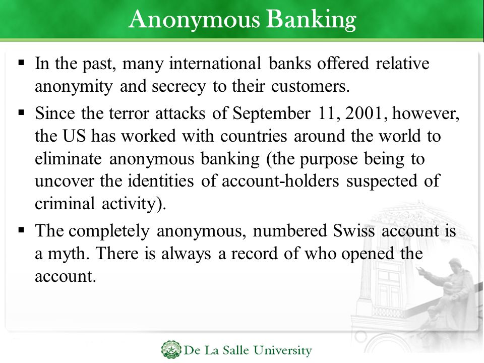 Anonymous Banking In the past, many international banks offered relative anonymity and secrecy to their customers.