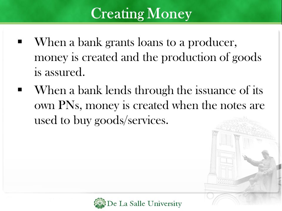 Creating Money When a bank grants loans to a producer, money is created and the production of goods is assured.