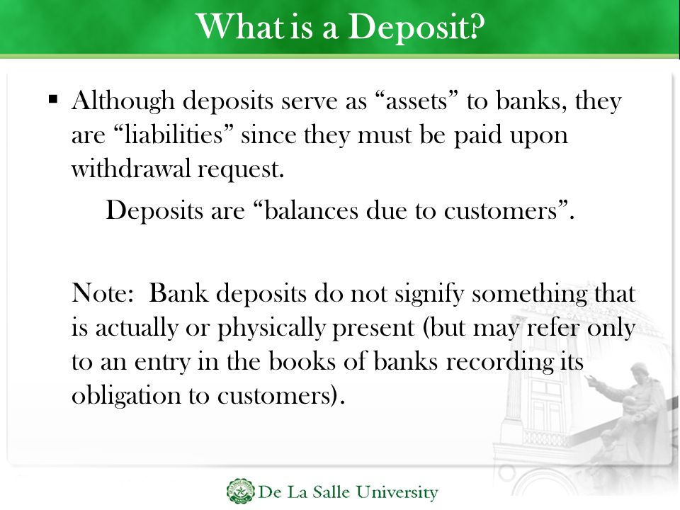 What is a Deposit Although deposits serve as assets to banks, they are liabilities since they must be paid upon withdrawal request.