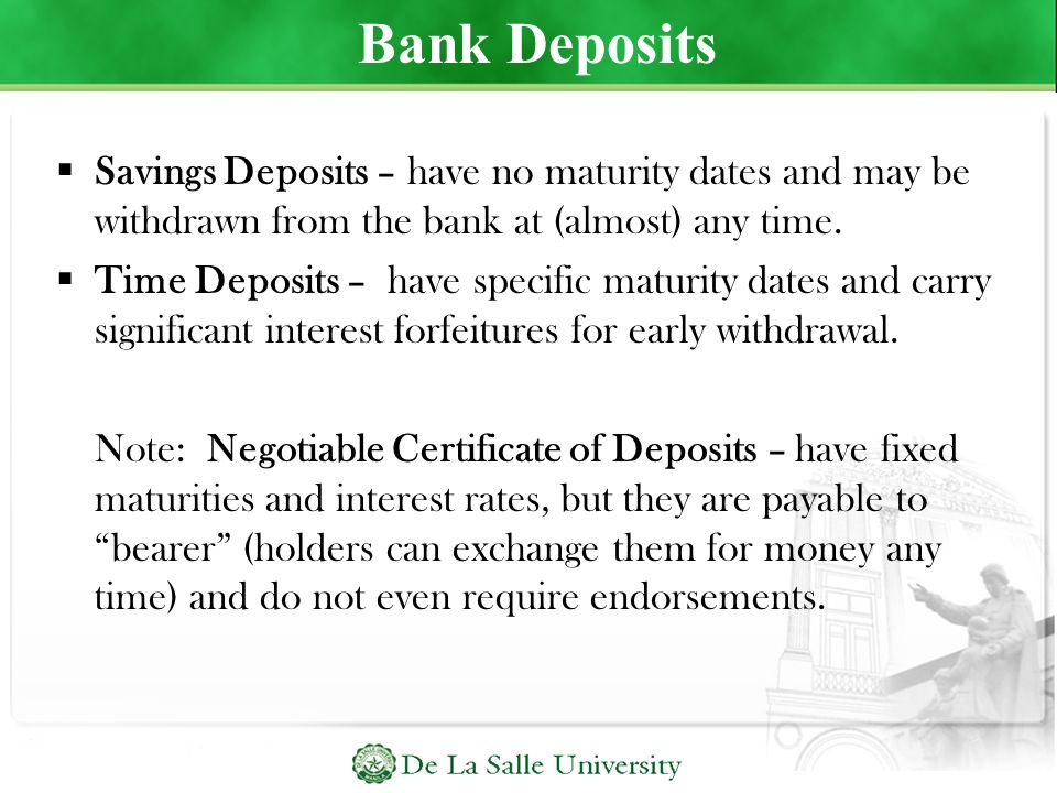 Bank Deposits Savings Deposits – have no maturity dates and may be withdrawn from the bank at (almost) any time.