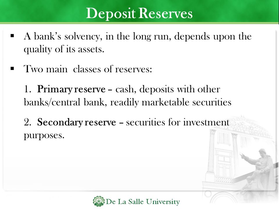 Deposit Reserves A bank's solvency, in the long run, depends upon the quality of its assets. Two main classes of reserves: