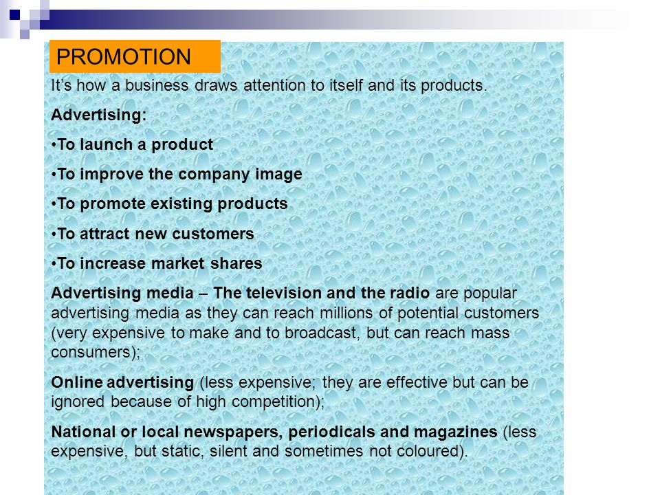 PROMOTION It's how a business draws attention to itself and its products. Advertising: To launch a product.