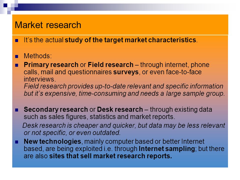 Market research It's the actual study of the target market characteristics. Methods: