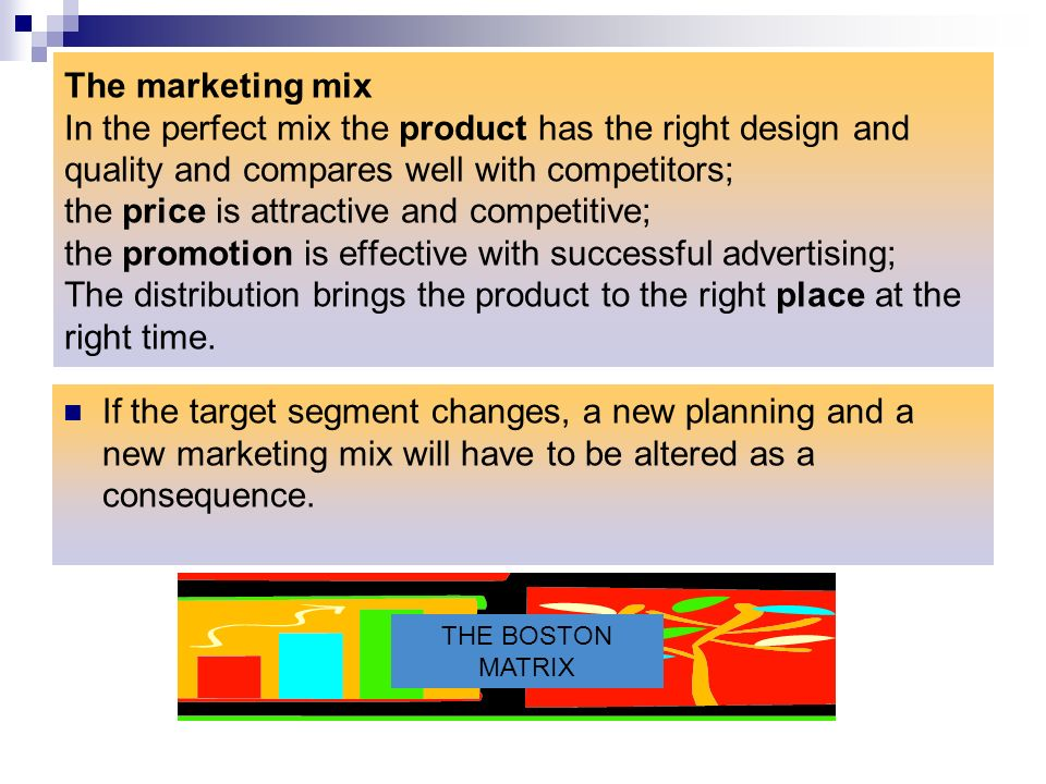 The marketing mix In the perfect mix the product has the right design and quality and compares well with competitors; the price is attractive and competitive; the promotion is effective with successful advertising; The distribution brings the product to the right place at the right time.