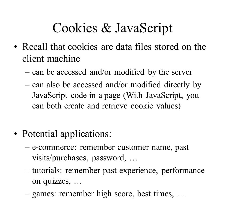 Cookies & JavaScript Recall that cookies are data files stored on the client machine. can be accessed and/or modified by the server.