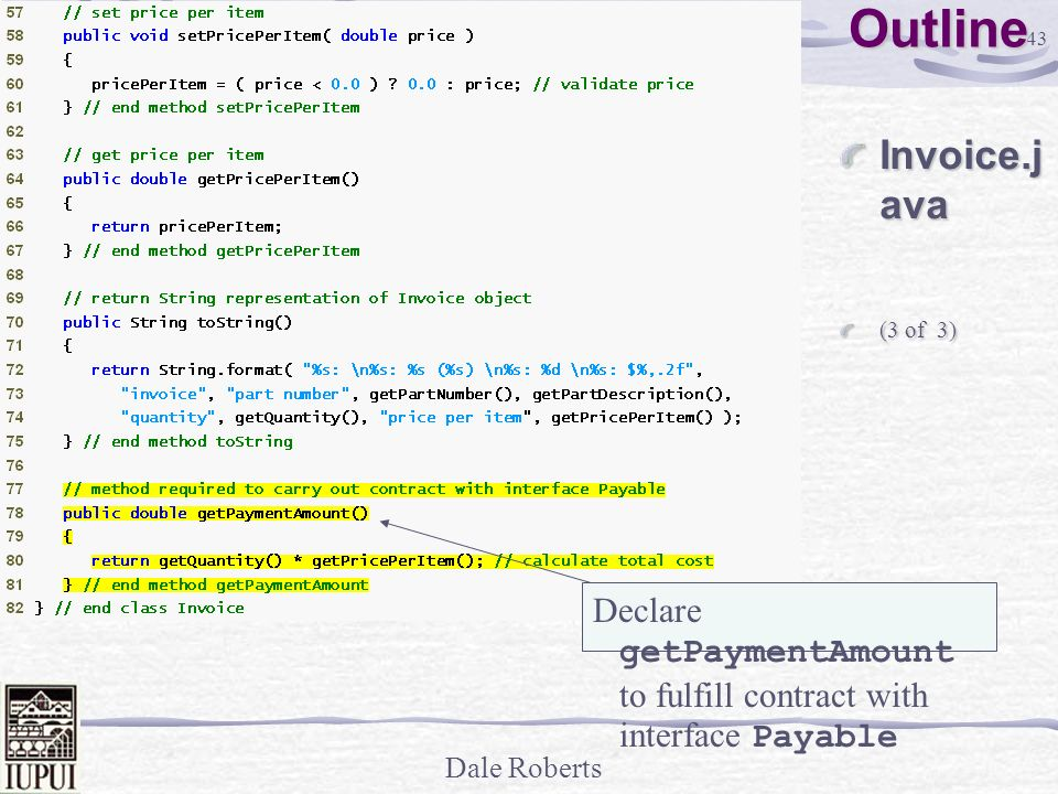 Outline Invoice.java (3 of 3) Declare getPaymentAmount to fulfill contract with interface Payable