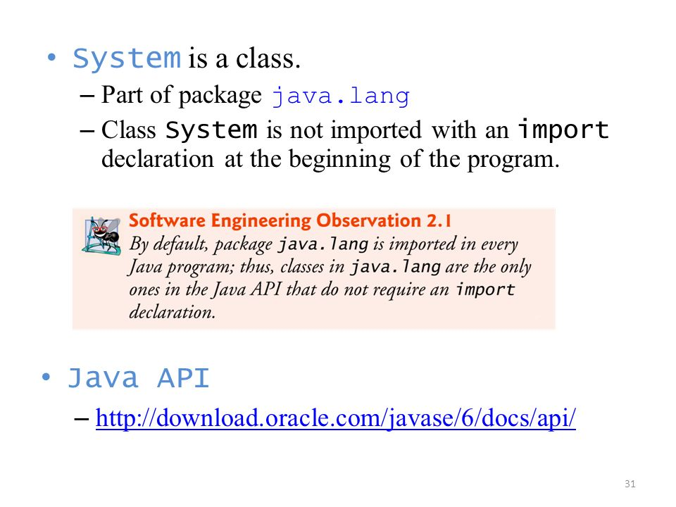 System is a class. Java API Part of package java.lang