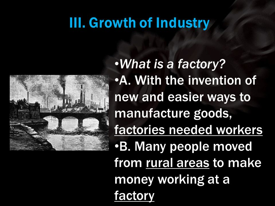 III. Growth of Industry What is a factory