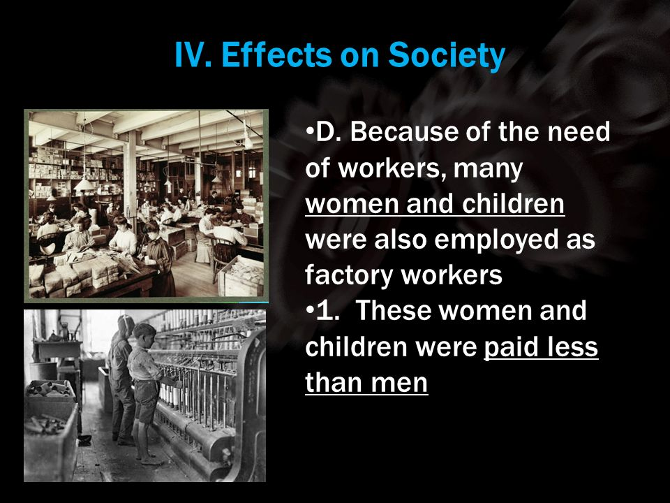 IV. Effects on Society Using your m62 template. D. Because of the need of workers, many women and children were also employed as factory workers.
