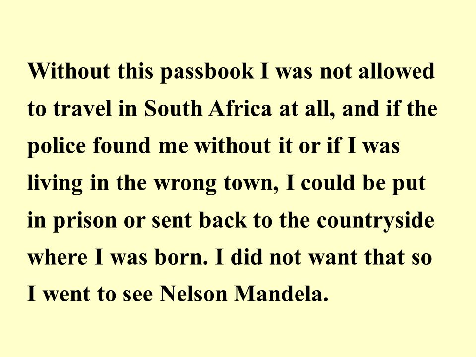 Without this passbook I was not allowed to travel in South Africa at all, and if the police found me without it or if I was living in the wrong town, I could be put in prison or sent back to the countryside where I was born.
