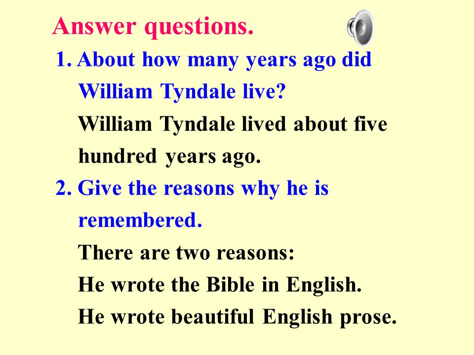Answer questions. 1. About how many years ago did William Tyndale live William Tyndale lived about five hundred years ago.