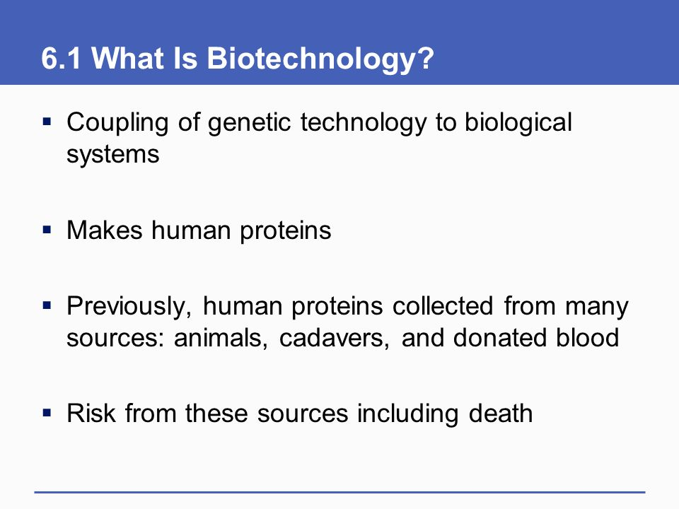 6.1 What Is Biotechnology Coupling of genetic technology to biological systems. Makes human proteins.