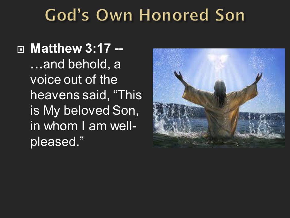 God's Own Honored Son Matthew 3:17 -- …and behold, a voice out of the heavens said, This is My beloved Son, in whom I am well-pleased.