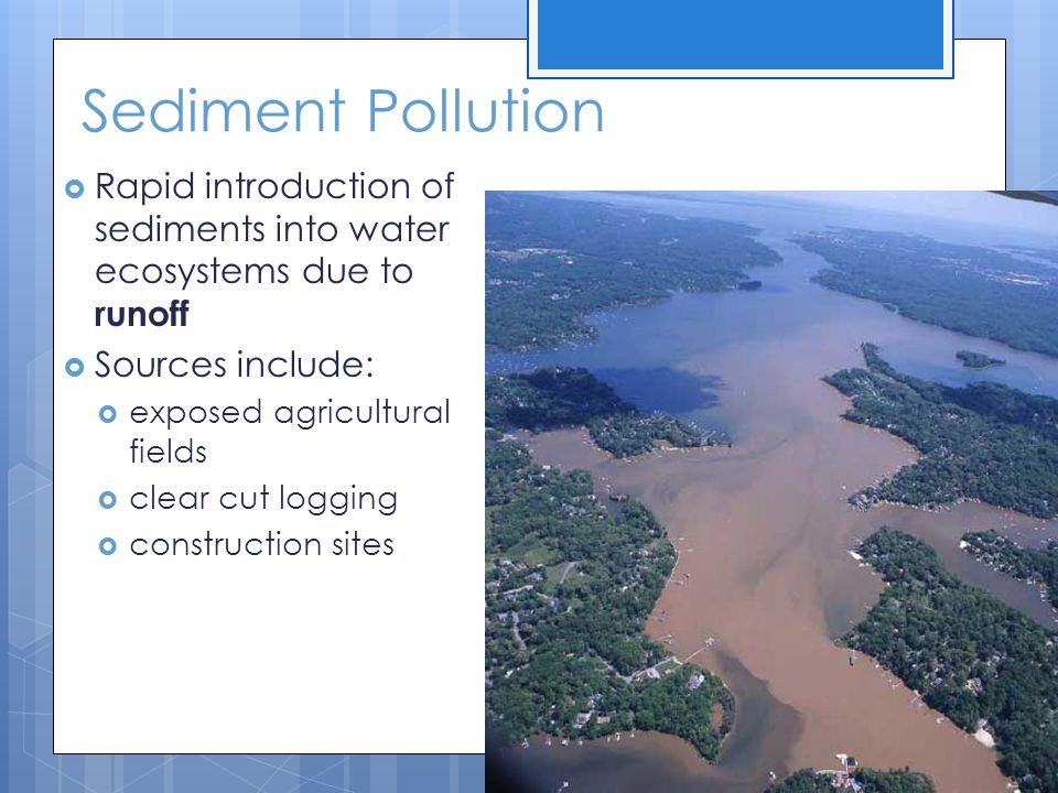 Sediment Pollution Rapid introduction of sediments into water ecosystems due to runoff. Sources include: