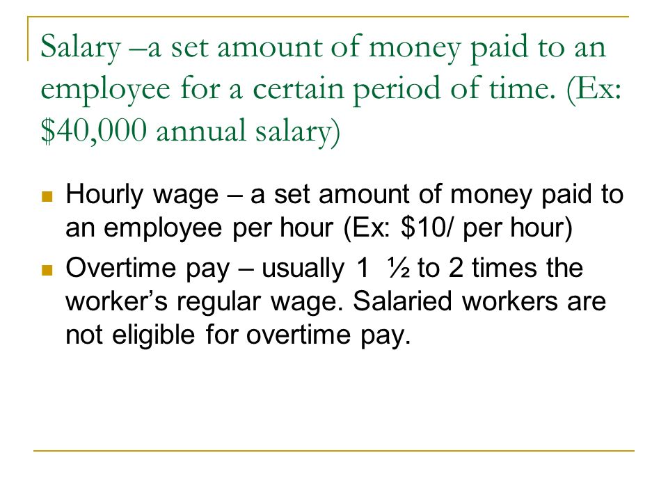 Salary –a set amount of money paid to an employee for a certain period of time. (Ex: $40,000 annual salary)