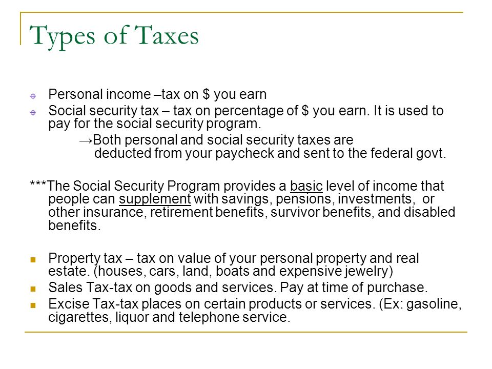Types of Taxes Personal income –tax on $ you earn