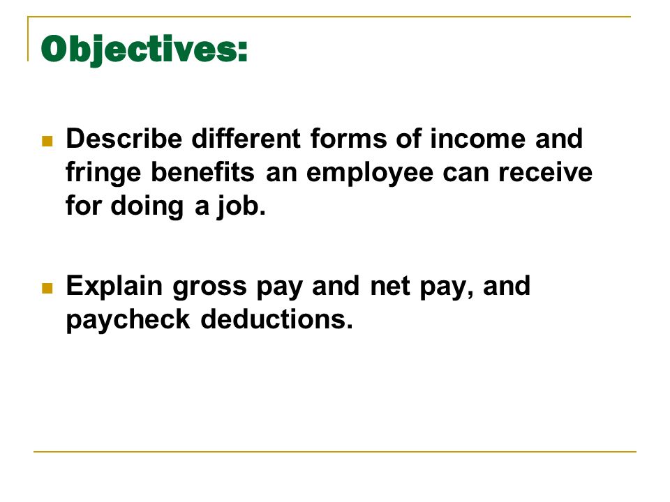 Objectives: Describe different forms of income and fringe benefits an employee can receive for doing a job.