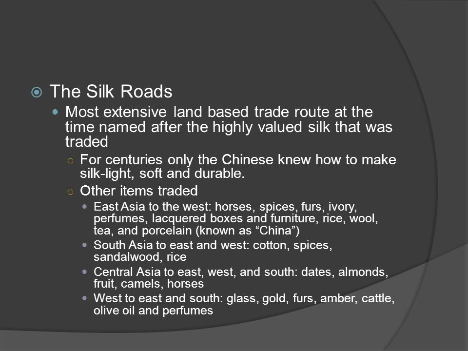 The Silk Roads Most extensive land based trade route at the time named after the highly valued silk that was traded.