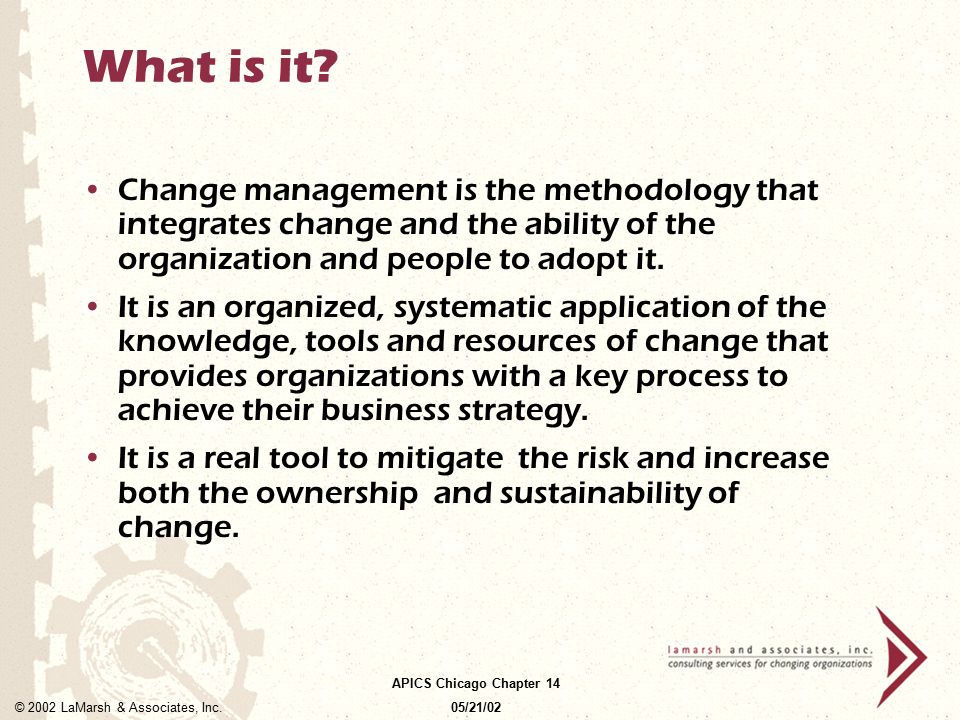 What is it Change management is the methodology that integrates change and the ability of the organization and people to adopt it.