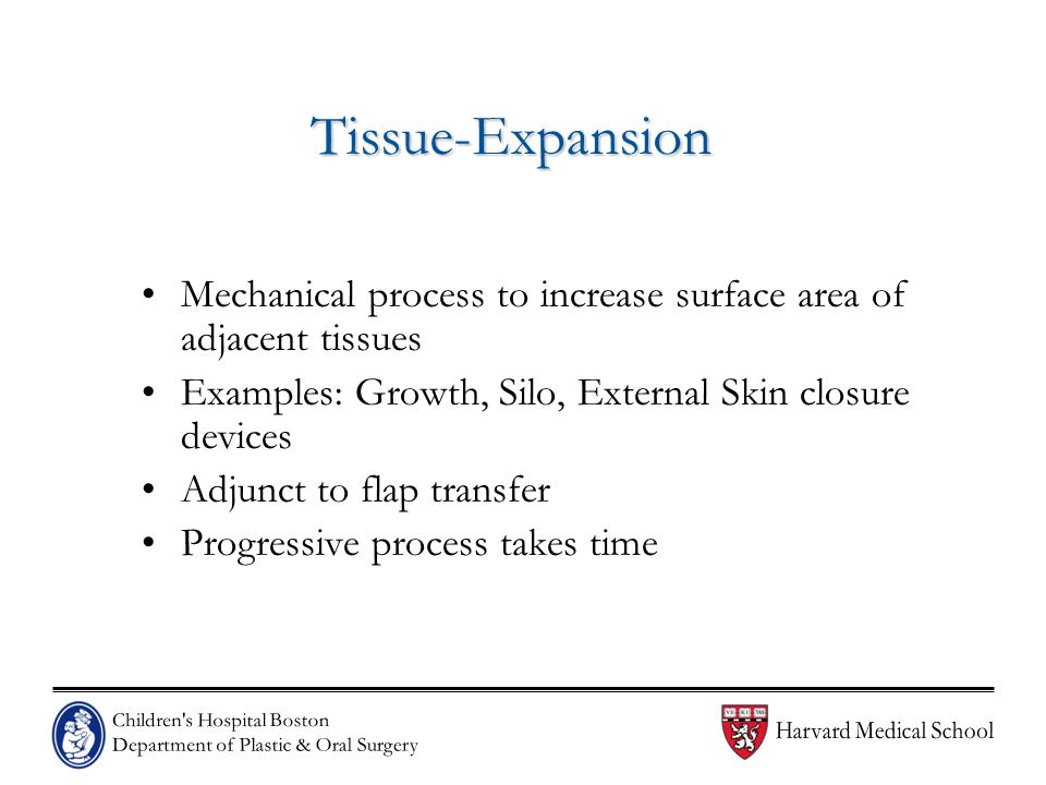 Tissue-Expansion Mechanical process to increase surface area of adjacent tissues. Examples: Growth, Silo, External Skin closure devices.