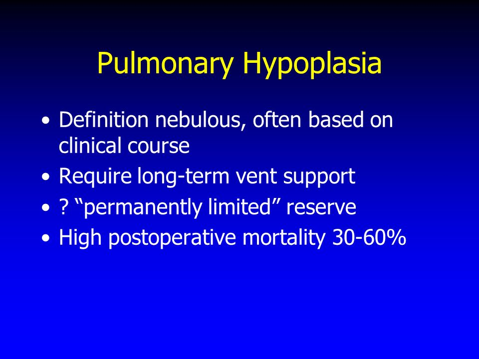 Pulmonary Hypoplasia Definition nebulous, often based on clinical course. Require long-term vent support.