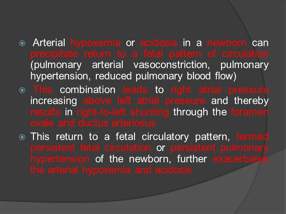 Arterial hypoxemia or acidosis in a newborn can precipitate return to a fetal pattern of circulation (pulmonary arterial vasoconstriction, pulmonary hypertension, reduced pulmonary blood flow)