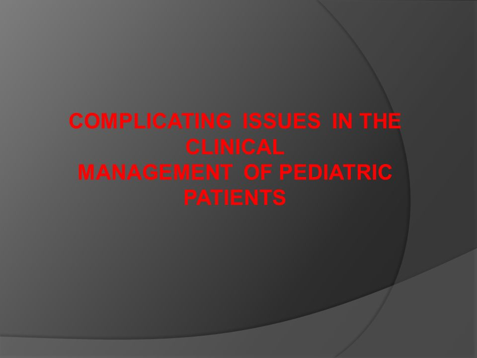 COMPLICATING ISSUES IN THE CLINICAL MANAGEMENT OF PEDIATRIC PATIENTS