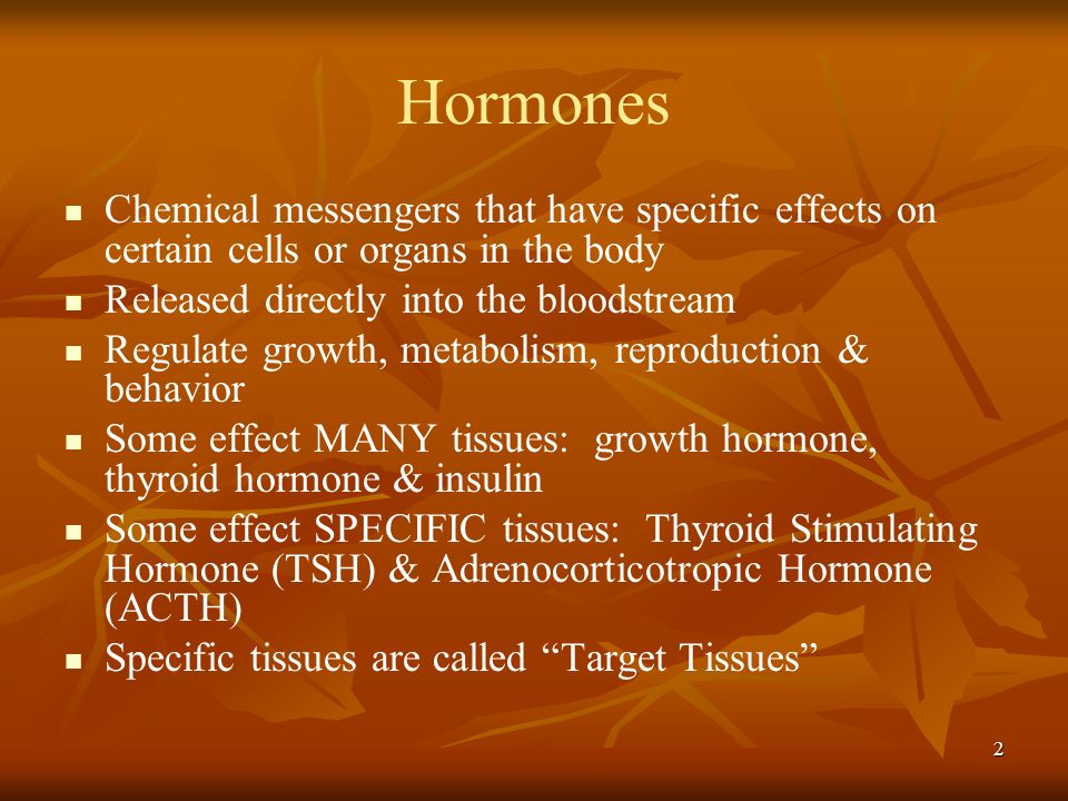 Hormones Chemical messengers that have specific effects on certain cells or organs in the body. Released directly into the bloodstream.