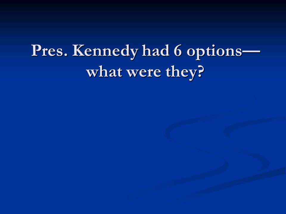 Pres. Kennedy had 6 options—what were they