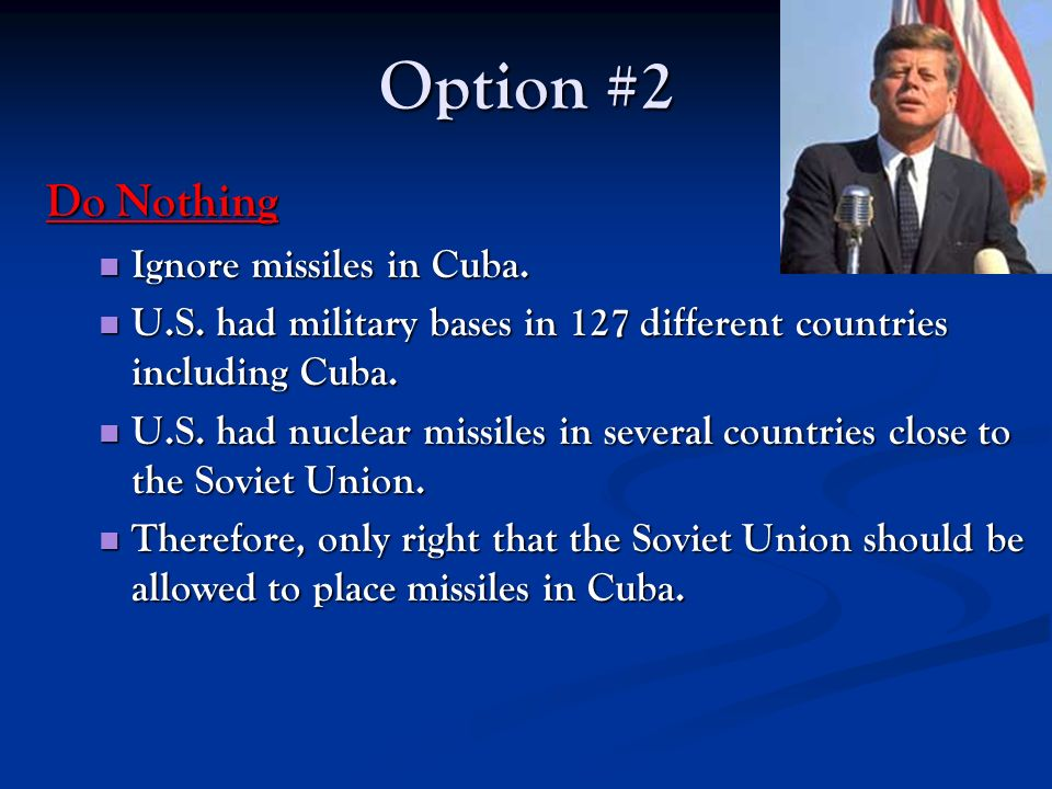 Option #2 Do Nothing Ignore missiles in Cuba.