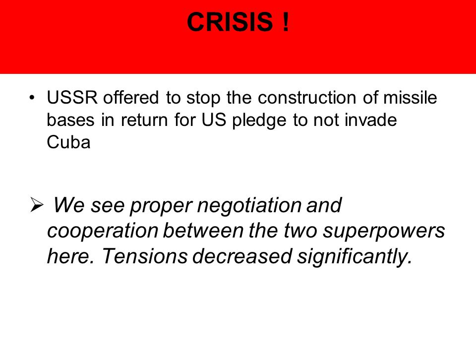 CRISIS ! USSR offered to stop the construction of missile bases in return for US pledge to not invade Cuba.