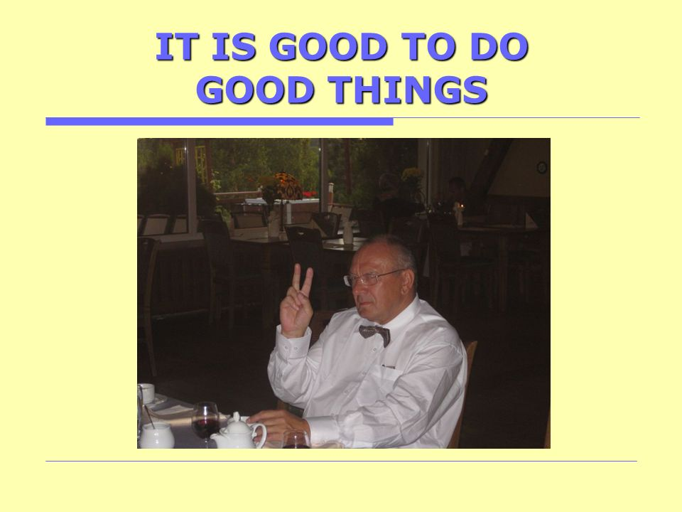 IT IS GOOD TO DO GOOD THINGS