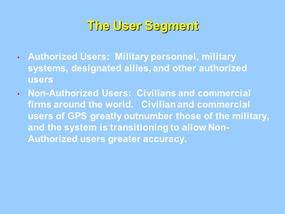 The User Segment Authorized Users: Military personnel, military systems, designated allies, and other authorized users.