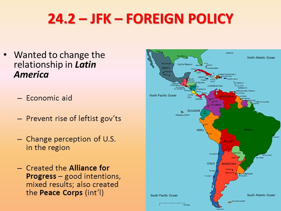 24.2 – JFK – FOREIGN POLICY Wanted to change the relationship in Latin America. Economic aid. Prevent rise of leftist gov'ts.