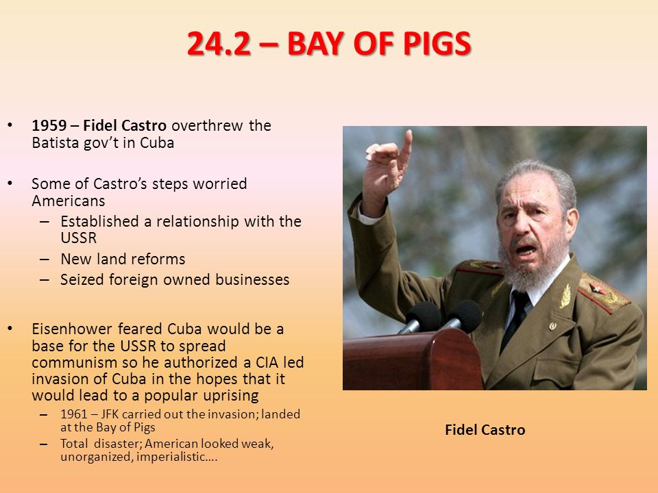 24.2 – BAY OF PIGS 1959 – Fidel Castro overthrew the Batista gov't in Cuba. Some of Castro's steps worried Americans.