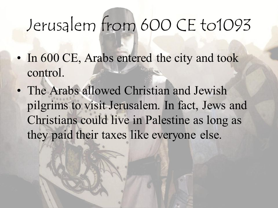 Jerusalem from 600 CE to1093 In 600 CE, Arabs entered the city and took control.