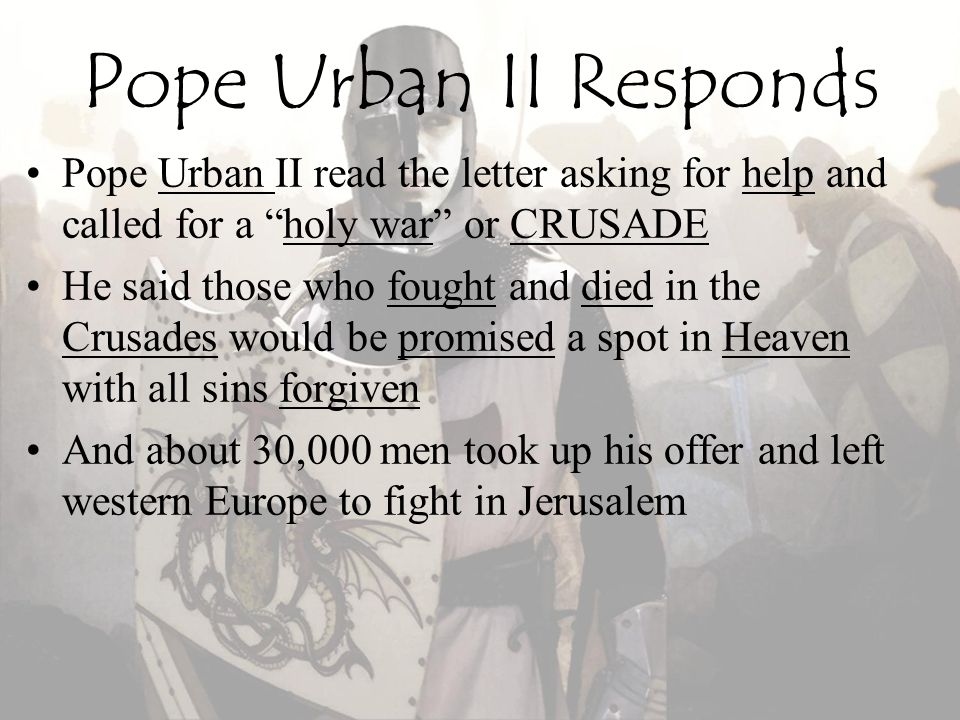 Pope Urban II Responds Pope Urban II read the letter asking for help and called for a holy war or CRUSADE.