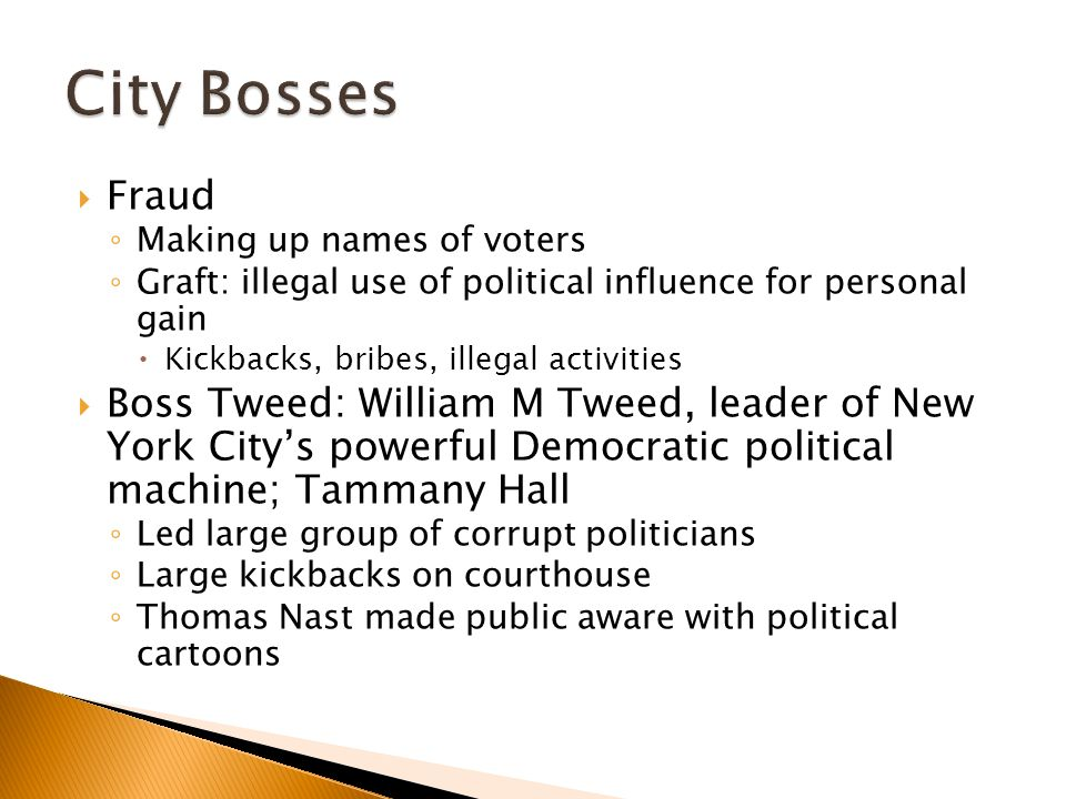 City Bosses Fraud. Making up names of voters. Graft: illegal use of political influence for personal gain.