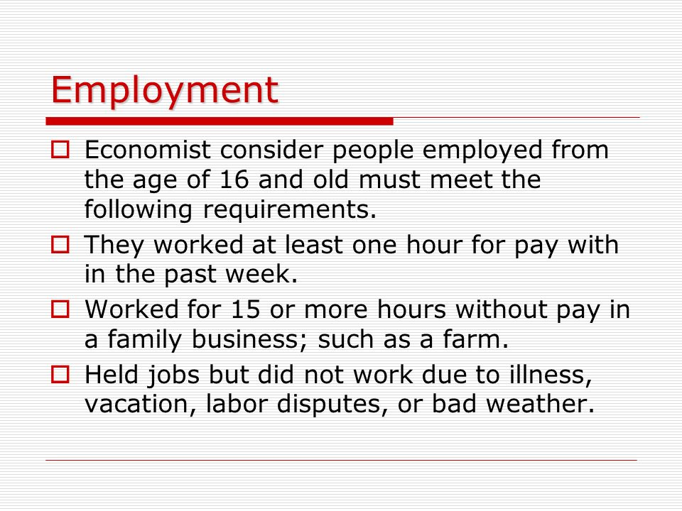 Employment Economist consider people employed from the age of 16 and old must meet the following requirements.