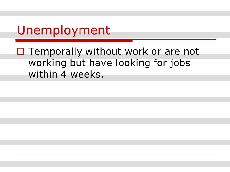 Unemployment Temporally without work or are not working but have looking for jobs within 4 weeks.